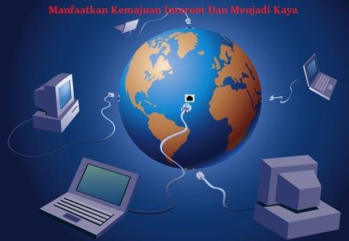 Manfaatkan Kemajuan Internet Dan Menjadi Kaya